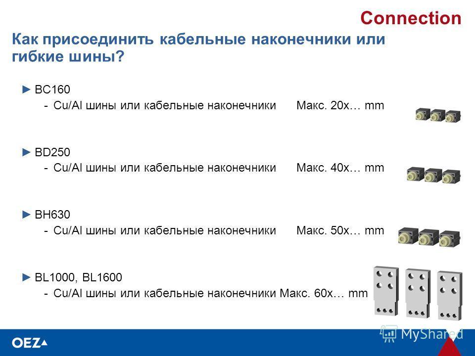 Connection Как присоединить кабельные наконечники или гибкие шины? BC160 -Cu/Al шины или кабельные наконечникиМакс. 20x… mm BD250 -Cu/Al шины или кабельные наконечникиМакс. 40x… mm BH630 -Cu/Al шины или кабельные наконечникиМакс. 50x… mm BL1000, BL16