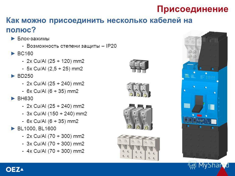 Присоединение Как можно присоединить несколько кабелей на полюс? Блок-зажимы -Возможность степени защиты – IP20 BC160 -2x Cu/Al (25 ÷ 120) mm2 -5x Cu/Al (2,5 ÷ 25) mm2 BD250 -2x Cu/Al (25 ÷ 240) mm2 -6x Cu/Al (6 ÷ 35) mm2 BH630 -2x Cu/Al (25 ÷ 240) m