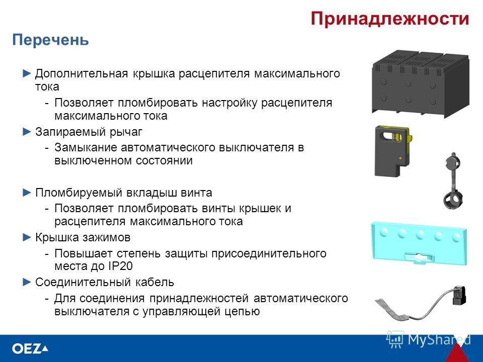 Принадлежности Перечень Дополнительная крышка расцепителя максимального тока -Позволяет пломбировать настройку расцепителя максимального тока Запираемый рычаг -Замыкание автоматического выключателя в выключенном состоянии Пломбируемый вкладыш винта -