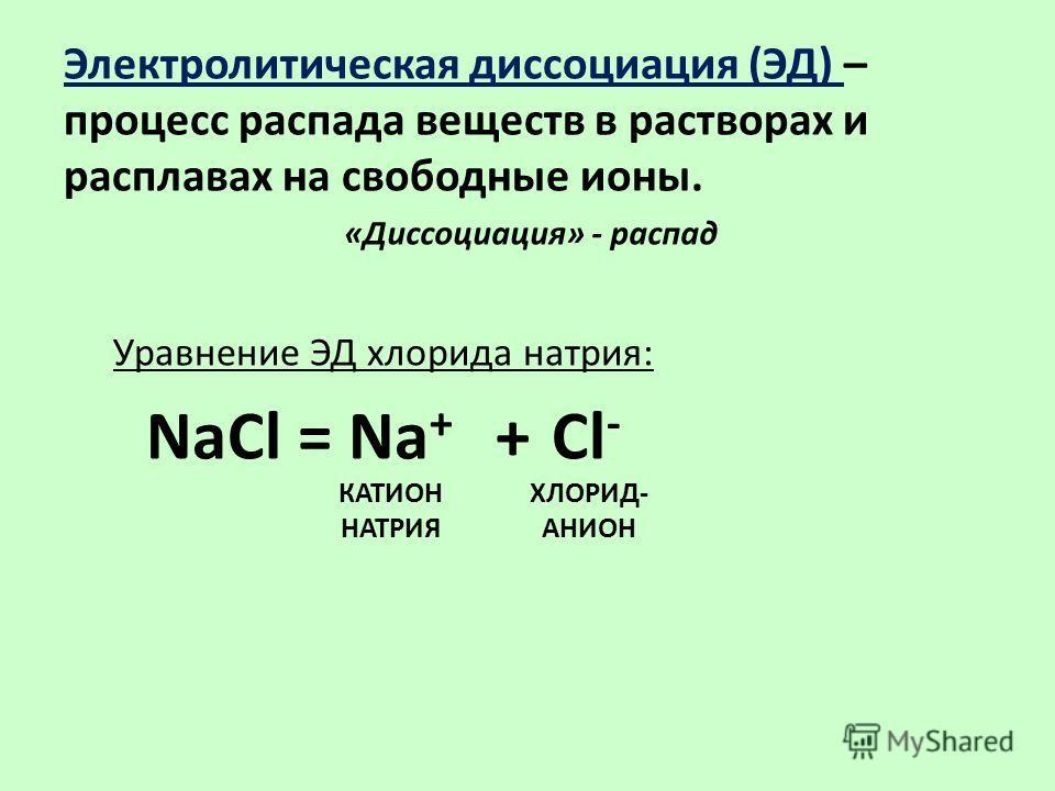 Электролитическая диссоциация (ЭД) – процесс распада веществ в растворах и расплавах на свободные ионы. «Диссоциация» - распад NaCl = Na + + Cl - Уравнение ЭД хлорида натрия: КАТИОН НАТРИЯ ХЛОРИД- АНИОН