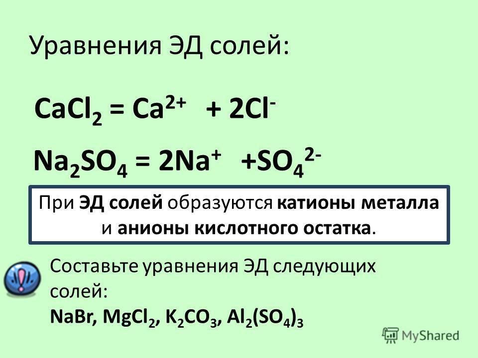 Уравнения ЭД солей: СаCl 2 = Сa 2+ + 2Cl - Na 2 SO 4 = 2Na + +SO 4 2- При ЭД солей образуются катионы металла и анионы кислотного остатка. Составьте уравнения ЭД следующих солей: NaBr, MgCl 2, K 2 CO 3, Al 2 (SO 4 ) 3