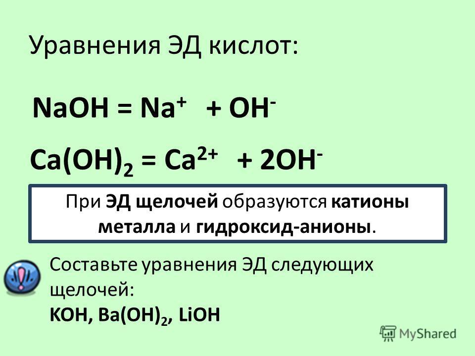Уравнения ЭД кислот: NаOH = Na + + ОН - Са(ОН) 2 = Сa 2+ + 2ОН - При ЭД щелочей образуются катионы металла и гидроксид-анионы. Составьте уравнения ЭД следующих щелочей: KOH, Ba(OH) 2, LiOH