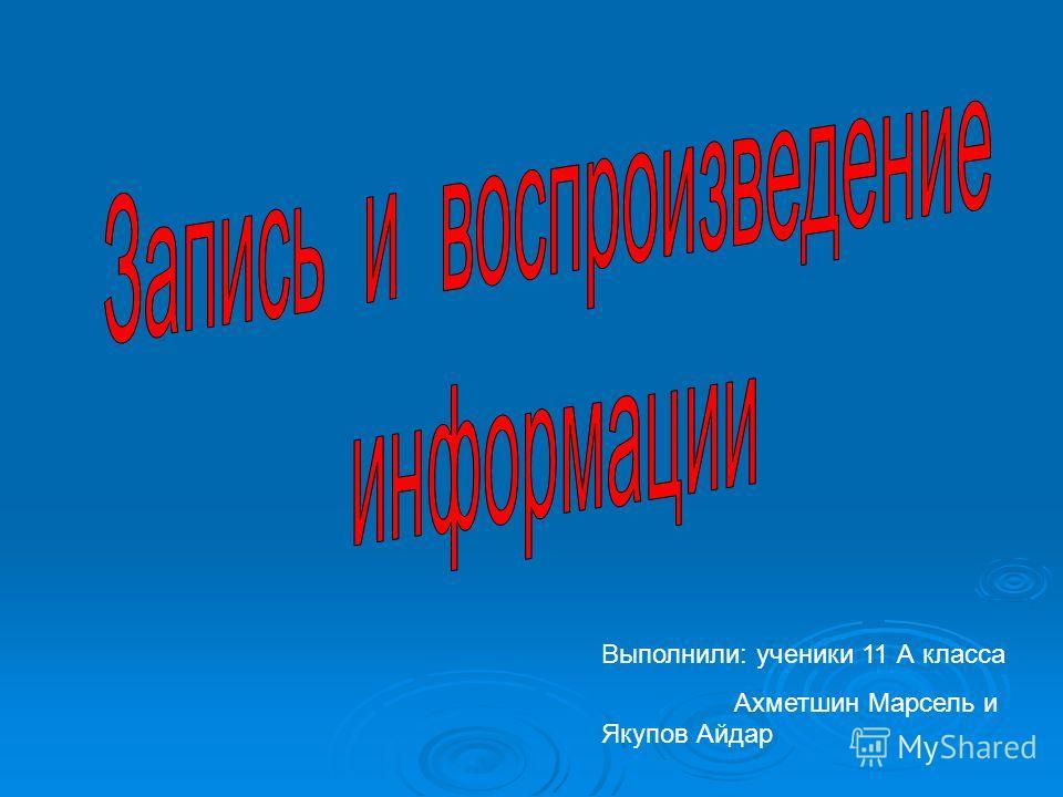 Выполнили: ученики 11 А класса Ахметшин Марсель и Якупов Айдар