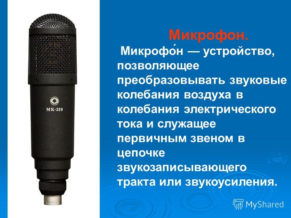 Микрофон. Микрофо́н устройство, позволяющее преобразовывать звуковые колебания воздуха в колебания электрического тока и служащее первичным звеном в цепочке звукозаписывающего тракта или звукоусиления.
