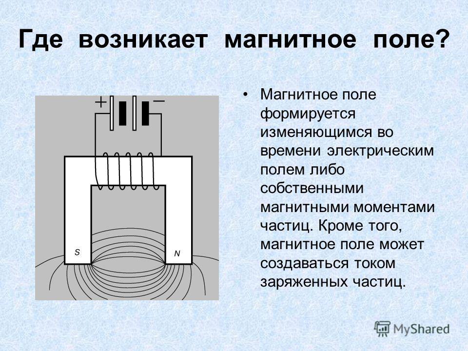 Где возникает магнитное поле? Магнитное поле формируется изменяющимся во времени электрическим полем либо собственными магнитными моментами частиц. Кроме того, магнитное поле может создаваться током заряженных частиц.
