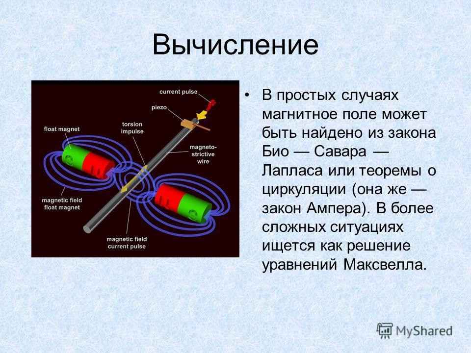 Вычисление В простых случаях магнитное поле может быть найдено из закона Био Савара Лапласа или теоремы о циркуляции (она же закон Ампера). В более сложных ситуациях ищется как решение уравнений Максвелла.