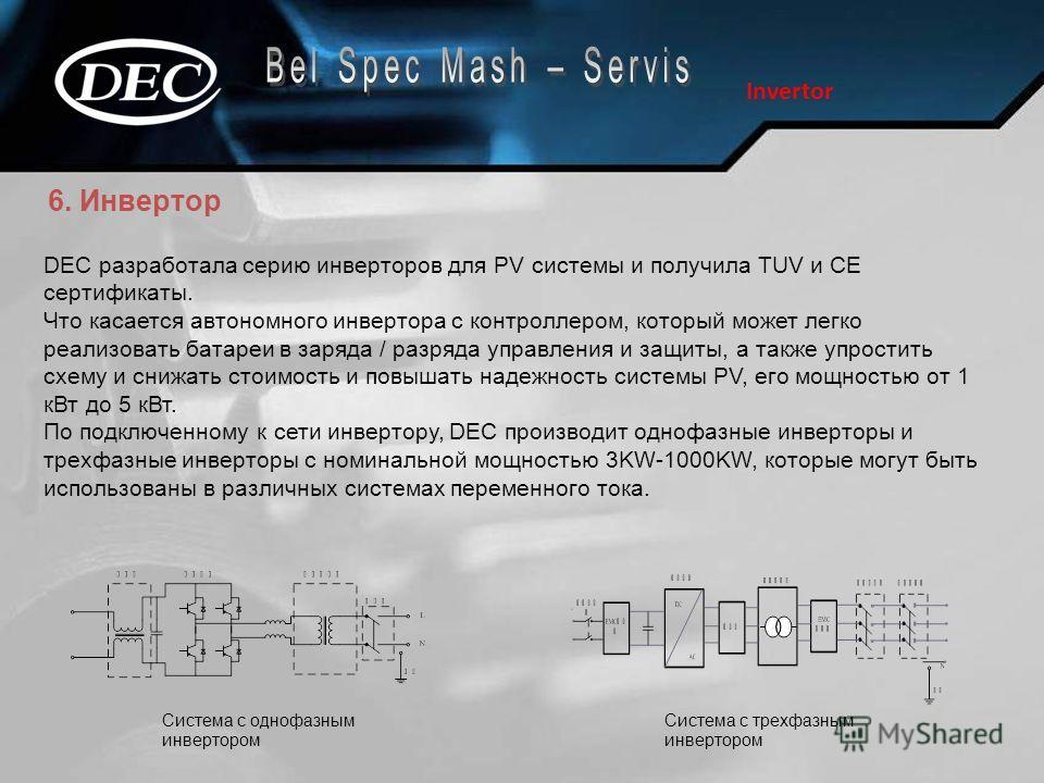6. Инвертор Invertor DEC разработала серию инверторов для PV системы и получила TUV и CE сертификаты. Что касается автономного инвертора с контроллером, который может легко реализовать батареи в заряда / разряда управления и защиты, а также упростить