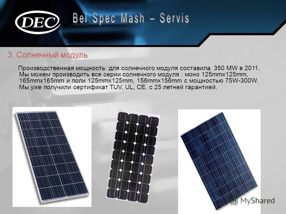 3. Солнечный модуль Производственная мощность для солнечного модуля составила 350 MW в 2011. Мы можем производить все серии солнечного модуля : моно 125mmx125mm, 165mmx165mm и поли 125mmx125mm, 156mmx156mm с мощностью 75W-300W. Мы уже получили сертиф