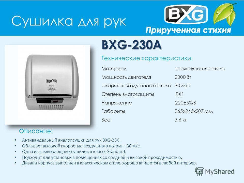 Сушилка для рук BXG-230A Описание: Технические характеристики : Материал нержавеющая сталь Мощность двигателя 2300 Вт Скорость воздушного потока 30 м/с Степень влагозащиты IPX1 Напряжение 220±5% В Габариты 265х245х207 мм Вес 3,6 кг Антивандальный ана