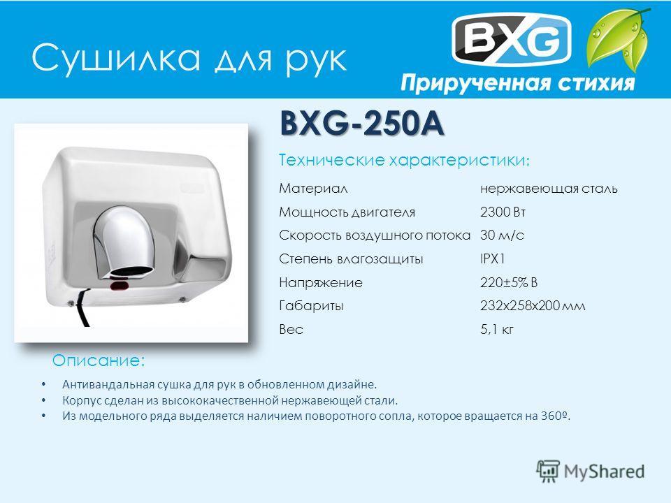 Сушилка для рук BXG-250A Описание: Технические характеристики : Материал нержавеющая сталь Мощность двигателя 2300 Вт Скорость воздушного потока 30 м/с Степень влагозащиты IPX1 Напряжение 220±5% В Габариты 232х258х200 мм Вес 5,1 кг Антивандальная суш