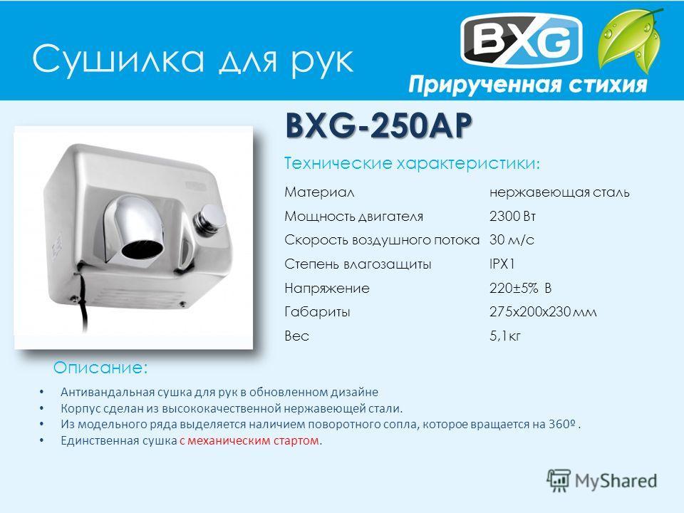 Сушилка для рук BXG-250AP Описание: Технические характеристики : Материал нержавеющая сталь Мощность двигателя 2300 Вт Скорость воздушного потока 30 м/с Степень влагозащиты IPX1 Напряжение 220±5% В Габариты 275x200x230 мм Вес 5,1кг Антивандальная суш