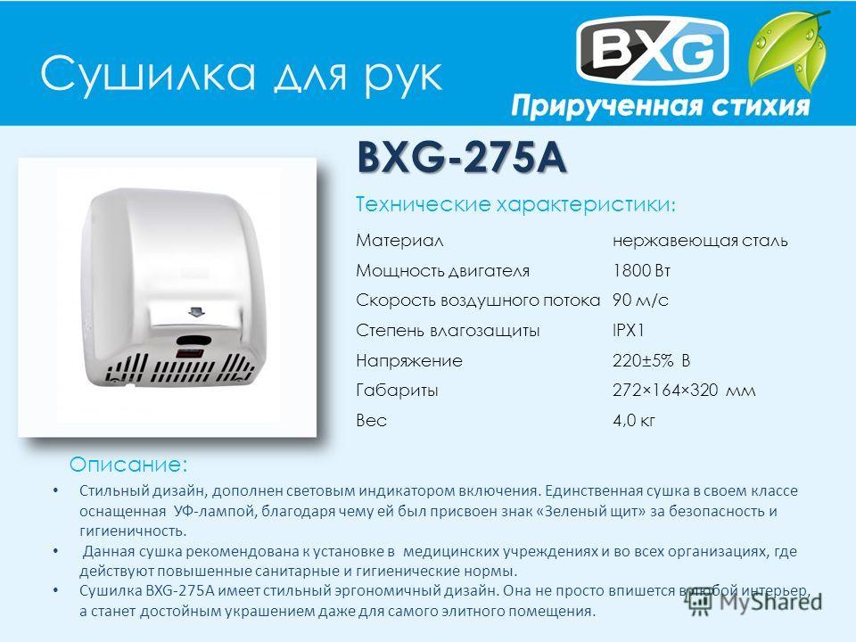 Сушилка для рук BXG-275A Описание: Технические характеристики : Материал нержавеющая сталь Мощность двигателя 1800 Вт Скорость воздушного потока 90 м/с Степень влагозащиты IPX1 Напряжение 220±5% В Габариты 272×164×320 мм Вес 4,0 кг Стильный дизайн, д
