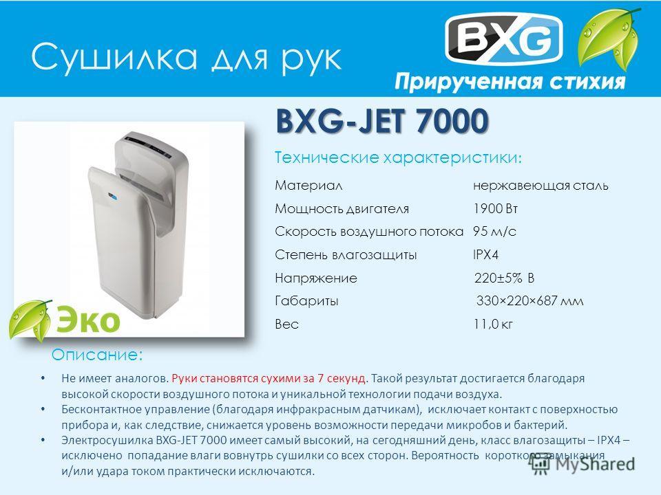 Сушилка для рук BXG-JET 7000 Описание: Технические характеристики : Материал нержавеющая сталь Мощность двигателя 1900 Вт Скорость воздушного потока 95 м/с Степень влагозащиты IPX4 Напряжение 220±5% В Габариты 330×220×687 мм Вес 11,0 кг Не имеет анал