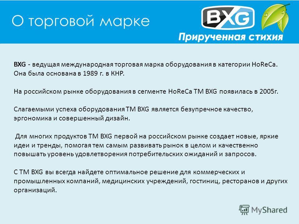 О торговой марке BXG - ведущая международная торговая марка оборудования в категории HoReCa. Она была основана в 1989 г. в КНР. На российском рынке оборудования в сегменте HoReCa ТМ BXG появилась в 2005г. Слагаемыми успеха оборудования ТМ BXG являетс