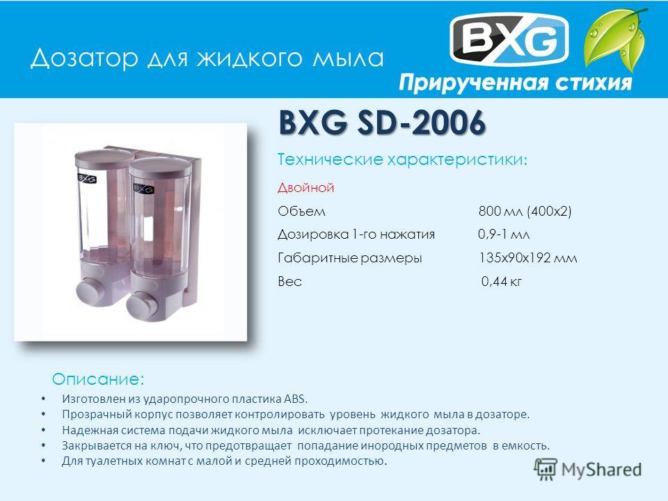 Дозатор для жидкого мыла BXG SD-2006 Описание: Технические характеристики : Двойной Объем 800 мл (400х2) Дозировка 1-го нажатия 0,9-1 мл Габаритные размеры 135х90х192 мм Вес 0,44 кг Изготовлен из ударопрочного пластика АВS. Прозрачный корпус позволяе