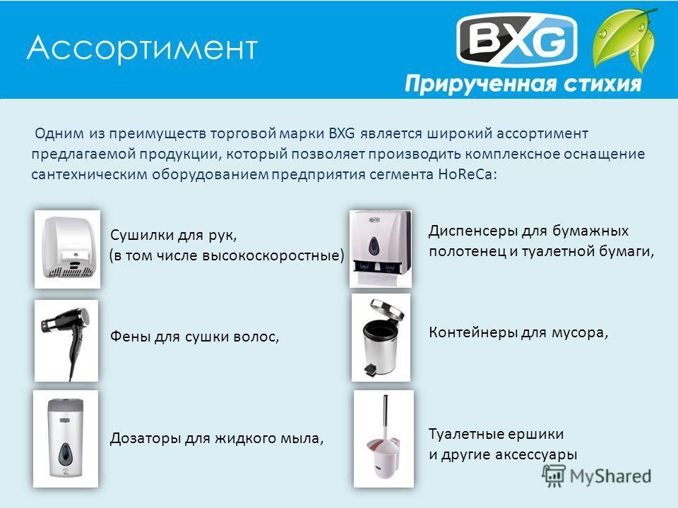 Ассортимент Одним из преимуществ торговой марки BXG является широкий ассортимент предлагаемой продукции, который позволяет производить комплексное оснащение сантехническим оборудованием предприятия сегмента HoReCa: Сушилки для рук, (в том числе высок
