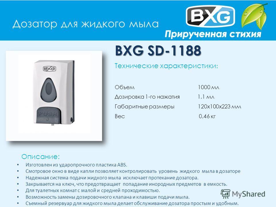 Дозатор для жидкого мыла BXG SD-1188 Описание: Технические характеристики : Объем 1000 мл Дозировка 1-го нажатия 1,1 мл Габаритные размеры 120х100х223 мм Вес 0,46 кг Изготовлен из ударопрочного пластика АВS. Смотровое окно в виде капли позволяет конт
