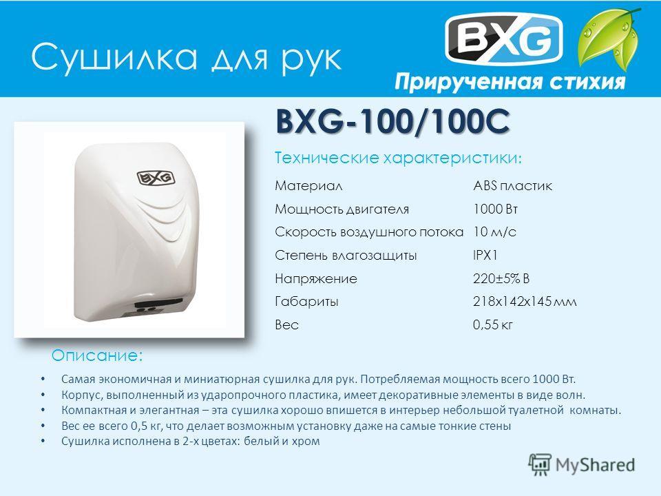 Сушилка для рук BXG-100/100С Описание: Технические характеристики : Материал ABS пластик Мощность двигателя 1000 Вт Скорость воздушного потока 10 м/с Степень влагозащиты IPX1 Напряжение 220±5% В Габариты 218х142х145 мм Вес 0,55 кг Cамая экономичная и