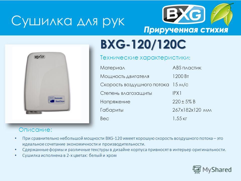 Сушилка для рук BXG-120/120С Описание: Технические характеристики : Материал ABS пластик Мощность двигателя 1200 Вт Скорость воздушного потока 15 м/с Степень влагозащиты IPX1 Напряжение 220 ± 5% В Габариты 267х182х120 мм Вес 1,55 кг При сравнительно