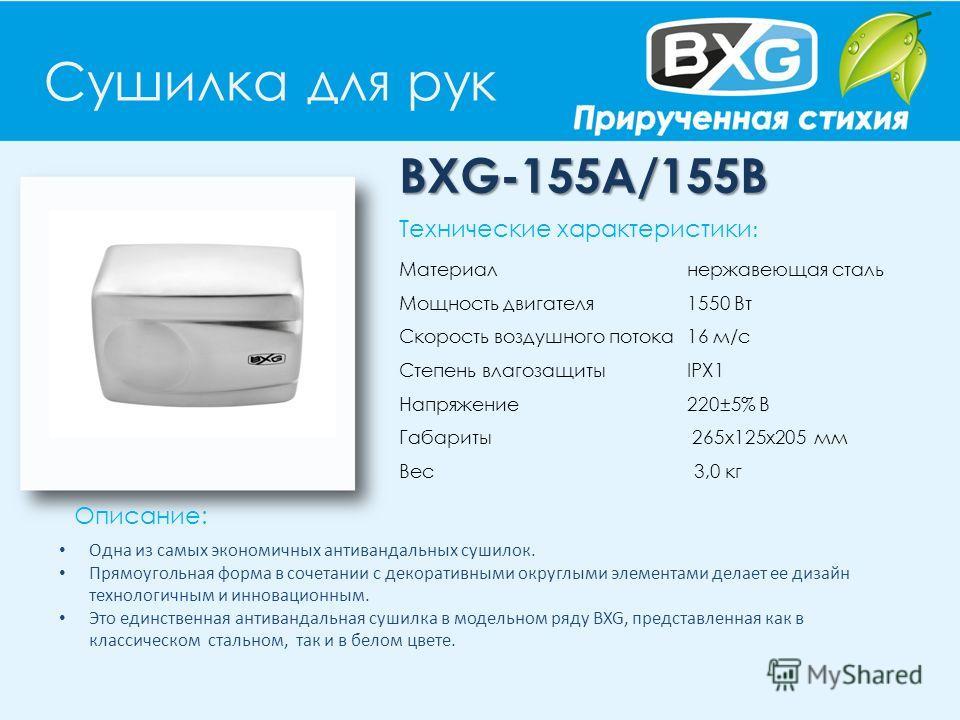 Сушилка для рук BXG-155A/155В Описание: Технические характеристики : Материал нержавеющая сталь Мощность двигателя 1550 Вт Скорость воздушного потока 16 м/с Степень влагозащиты IPX1 Напряжение 220±5% В Габариты 265x125x205 мм Вес 3,0 кг Одна из самых