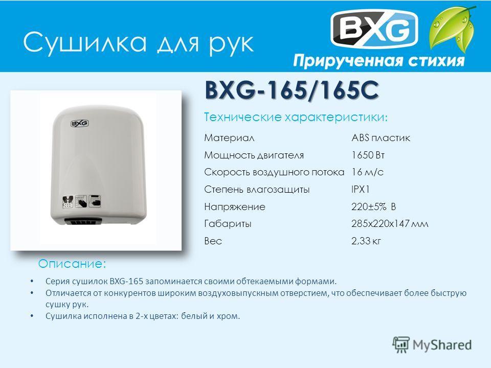 Сушилка для рук BXG-165/165С Описание: Технические характеристики : Материал ABS пластик Мощность двигателя 1650 Вт Скорость воздушного потока 16 м/с Степень влагозащиты IPX1 Напряжение 220±5% В Габариты 285х220х147 мм Вес 2,33 кг Серия сушилок BXG-1
