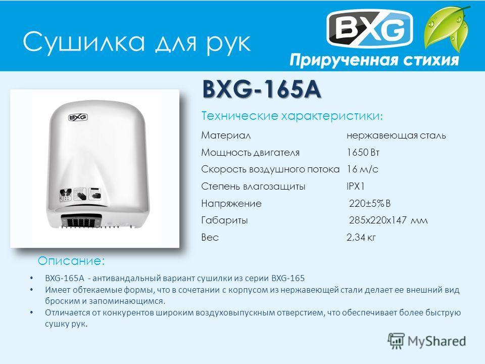Сушилка для рук BXG-165A Описание: Технические характеристики : Материал нержавеющая сталь Мощность двигателя 1650 Вт Скорость воздушного потока 16 м/с Степень влагозащиты IPX1 Напряжение 220±5% В Габариты 285х220х147 мм Вес 2,34 кг BXG-165A - антива