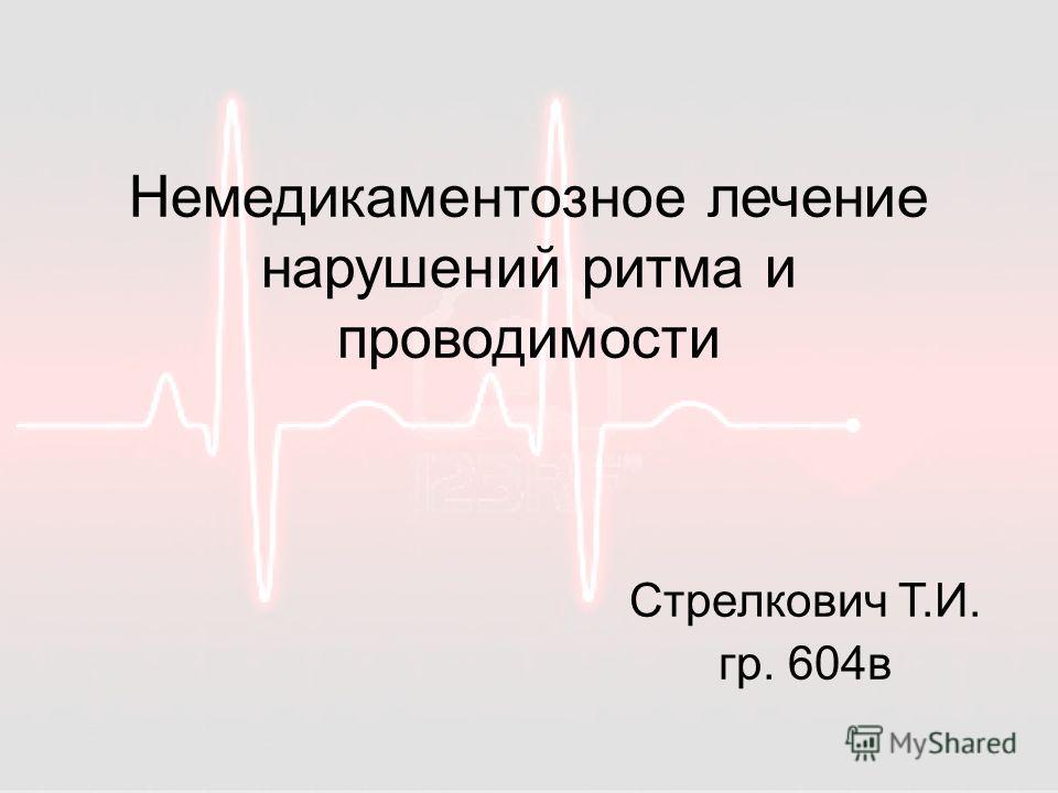 Немедикаментозное лечение нарушений ритма и проводимости Стрелкович Т.И. гр. 604в