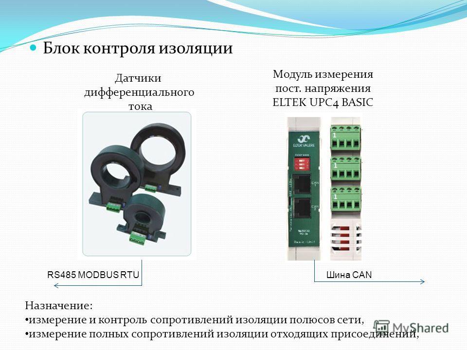 Блок контроля изоляции Датчики дифференциального тока Модуль измерения пост. напряжения ELTEK UPC4 BASIC RS485 MODBUS RTUШина CAN Назначение: измерение и контроль сопротивлений изоляции полюсов сети, измерение полных сопротивлений изоляции отходящих