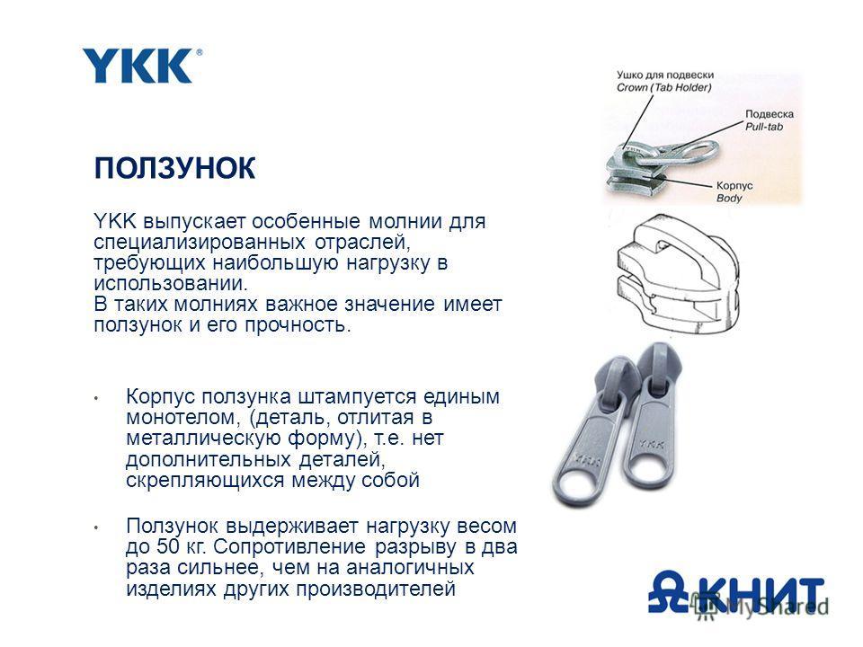 YKK выпускает особенные молнии для специализированных отраслей, требующих наибольшую нагрузку в использовании. В таких молниях важное значение имеет ползунок и его прочность. Корпус ползунка штампуется единым монотелом, (деталь, отлитая в металлическ