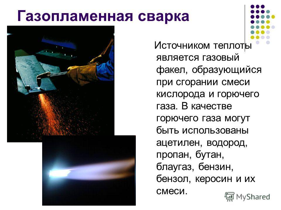 Газопламенная сварка Источником теплоты является газовый факел, образующийся при сгорании смеси кислорода и горючего газа. В качестве горючего газа могут быть использованы ацетилен, водород, пропан, бутан, блаугаз, бензин, бензол, керосин и их смеси.