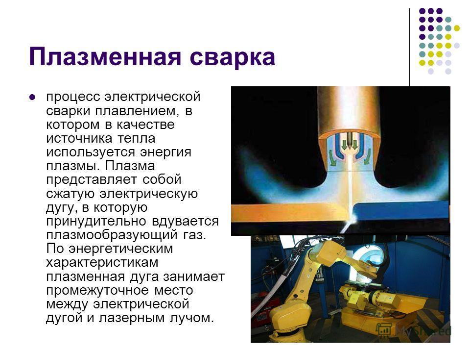 Плазменная сварка процесс электрической сварки плавлением, в котором в качестве источника тепла используется энергия плазмы. Плазма представляет собой сжатую электрическую дугу, в которую принудительно вдувается плазмообразующий газ. По энергетически