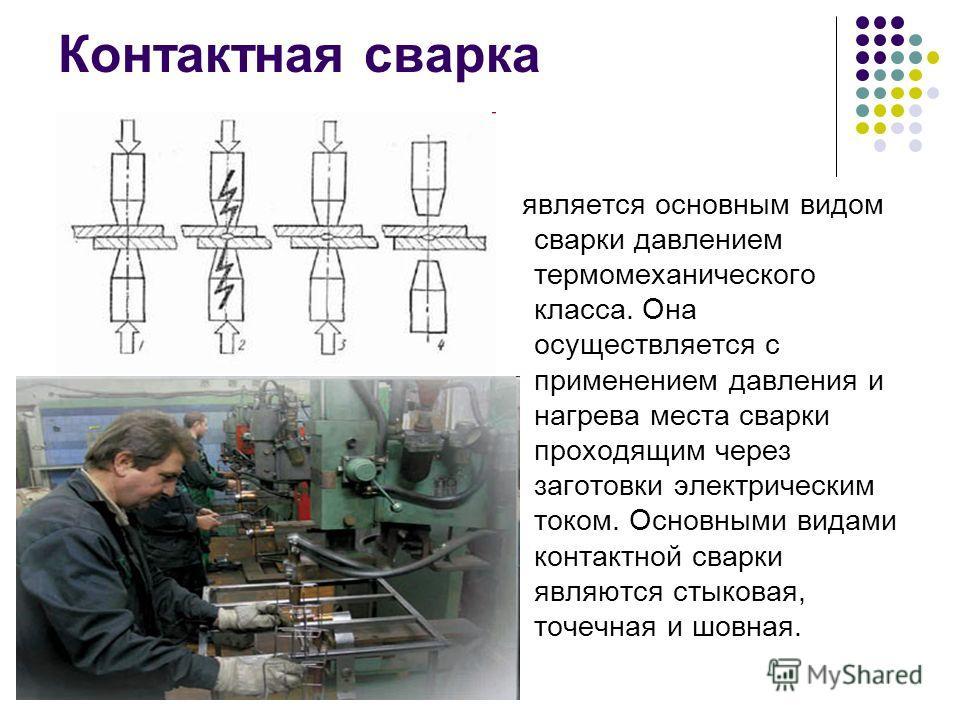 Контактная сварка является основным видом сварки давлением термомеханического класса. Она осуществляется с применением давления и нагрева места сварки проходящим через заготовки электрическим током. Основными видами контактной сварки являются стыкова
