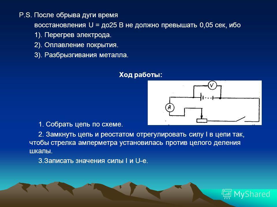 P.S. После обрыва дуги время восстановления U = до25 В не должно превышать 0,05 сек, ибо 1). Перегрев электрода. 2). Оплавление покрытия. 3). Разбрызгивания металла. Ход работы: 1. Собрать цепь по схеме. 2. Замкнуть цепь и реостатом отрегулировать си