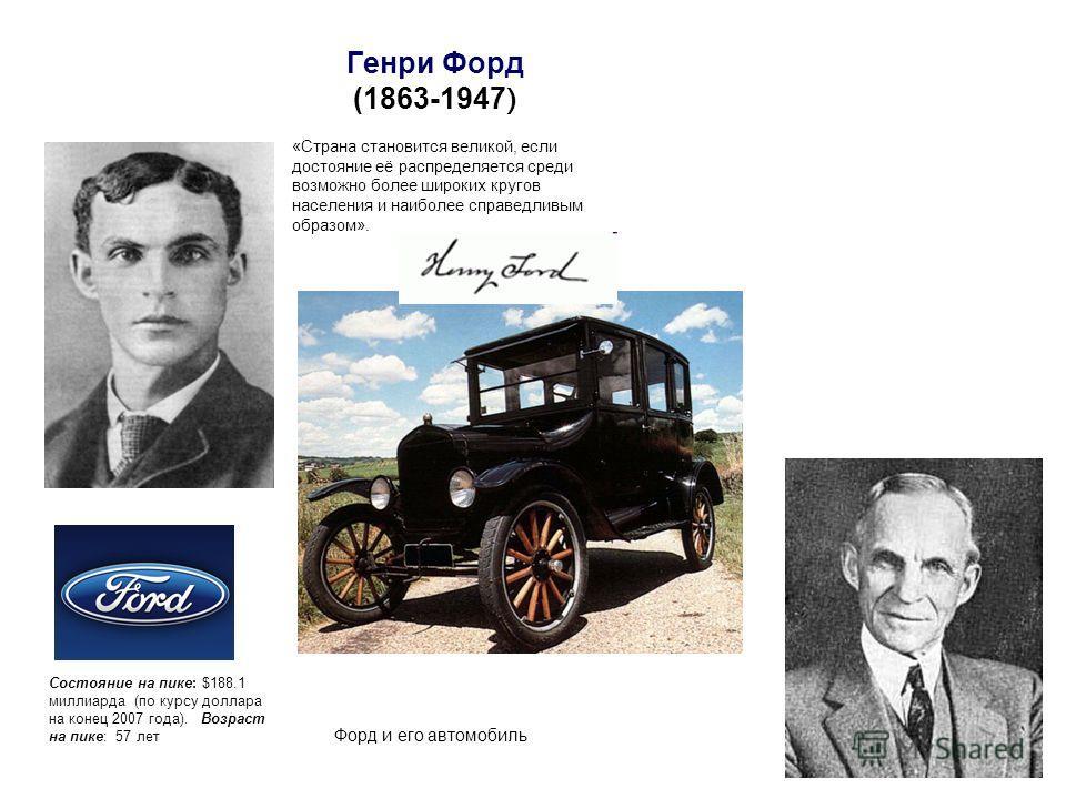 Генри Форд (1863-1947 ) Форд и его автомобиль «Страна становится великой, если достояние её распределяется среди возможно более широких кругов населения и наиболее справедливым образом». Состояние на пике: $188.1 миллиарда (по курсу доллара на конец