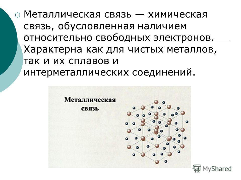 Металлическая связь химическая связь, обусловленная наличием относительно свободных электронов. Характерна как для чистых металлов, так и их сплавов и интерметаллических соединений.