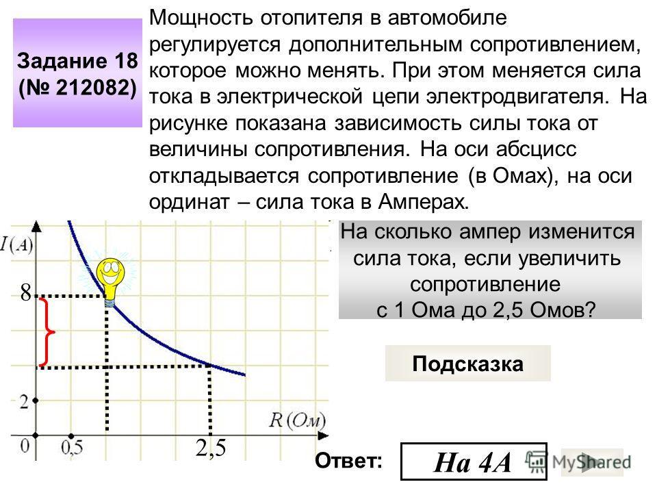На сколько ампер изменится сила тока, если увеличить сопротивление с 1 Ома до 2,5 Омов? Задание 18 ( 212082) Подсказка Мощность отопителя в автомобиле регулируется дополнительным сопротивлением, которое можно менять. При этом меняется сила тока в эле