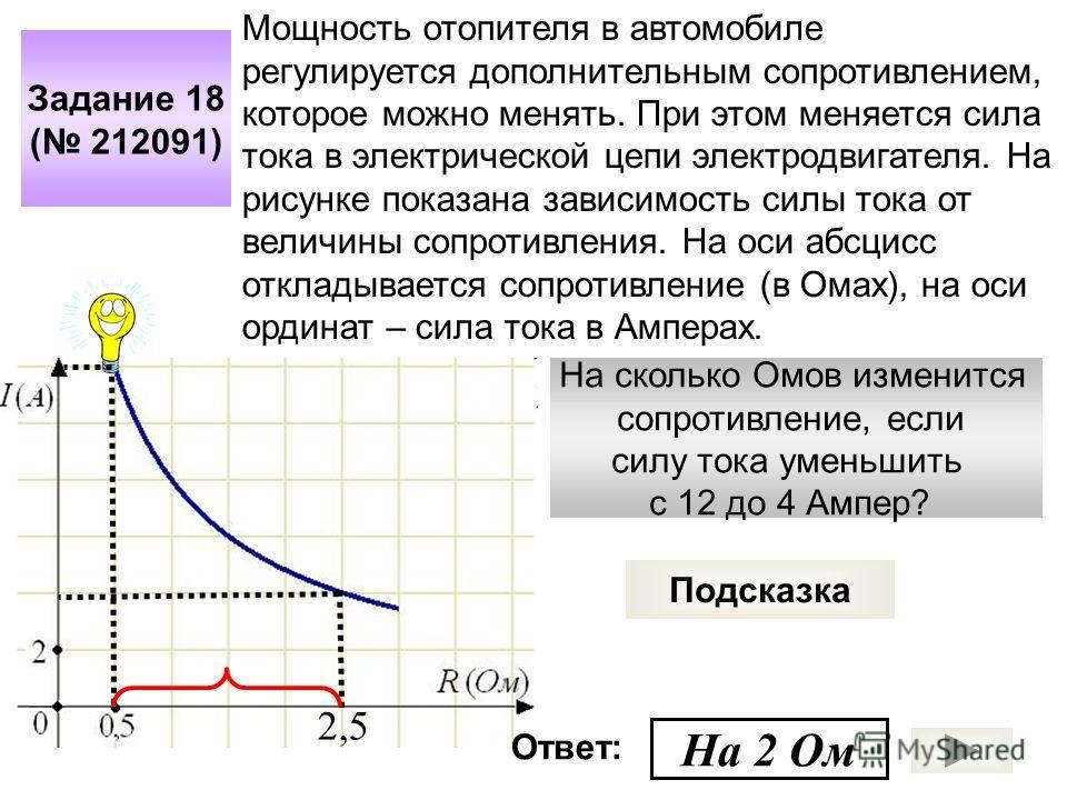 На сколько Омов изменится сопротивление, если силу тока уменьшить с 12 до 4 Ампер? Задание 18 ( 212091) Подсказка Мощность отопителя в автомобиле регулируется дополнительным сопротивлением, которое можно менять. При этом меняется сила тока в электрич