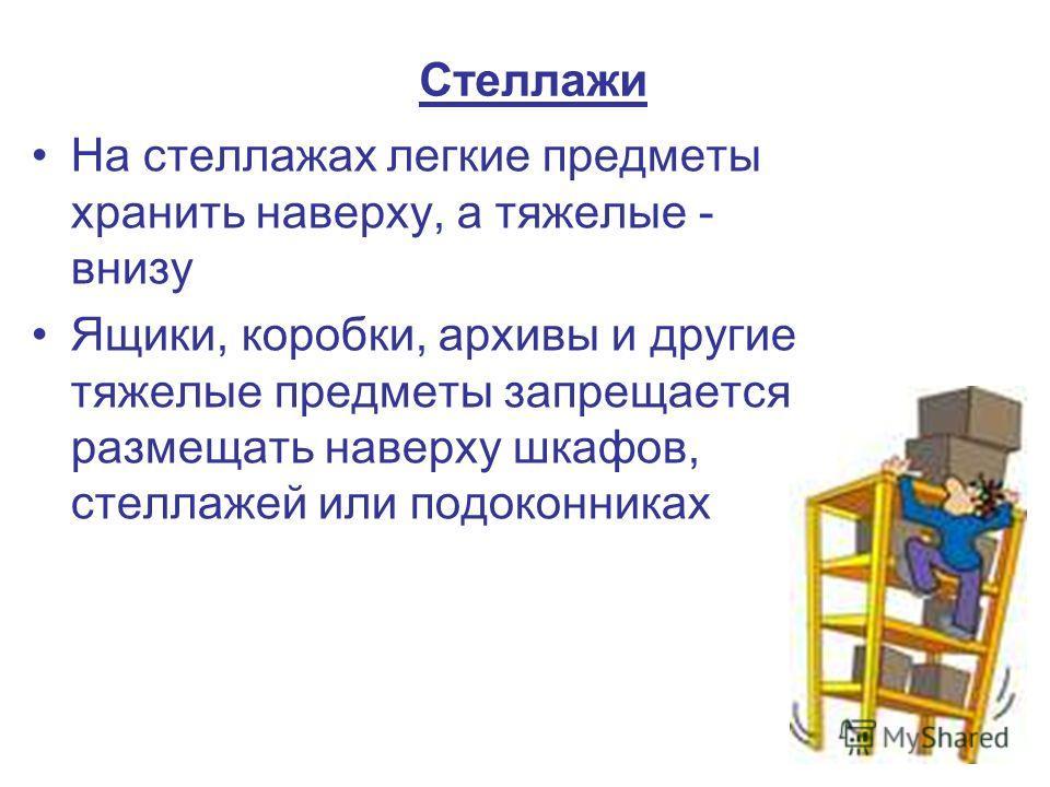 Стеллажи На стеллажах легкие предметы хранить наверху, а тяжелые - внизу Ящики, коробки, архивы и другие тяжелые предметы запрещается размещать наверху шкафов, стеллажей или подоконниках