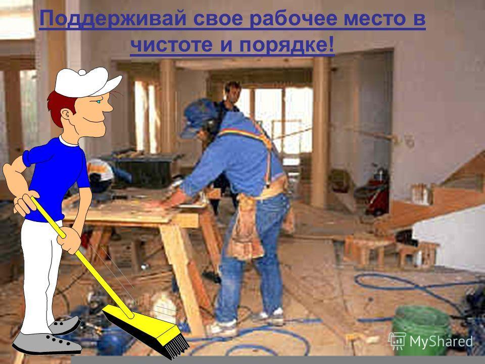 Поддерживай свое рабочее место в чистоте и порядке!