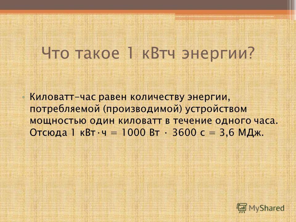 Что такое 1 кВтч энергии? Киловатт-час равен количеству энергии, потребляемой (производимой) устройством мощностью один киловатт в течение одного часа. Отсюда 1 кВт·ч = 1000 Вт · 3600 с = 3,6 МДж.