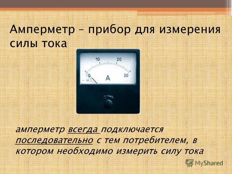 Амперметр – прибор для измерения силы тока амперметр всегда подключается последовательно с тем потребителем, в котором необходимо измерить силу тока