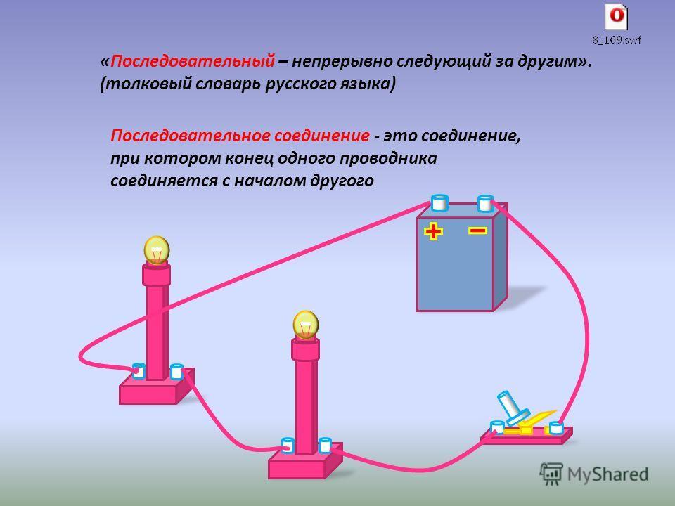 «Последовательный – непрерывно следующий за другим». (толковый словарь русского языка) Последовательное соединение - это соединение, при котором конец одного проводника соединяется с началом другого.