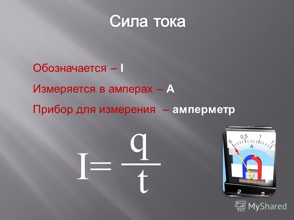 Обозначается – I Измеряется в амперах – А Прибор для измерения – амперметр I=I= t q