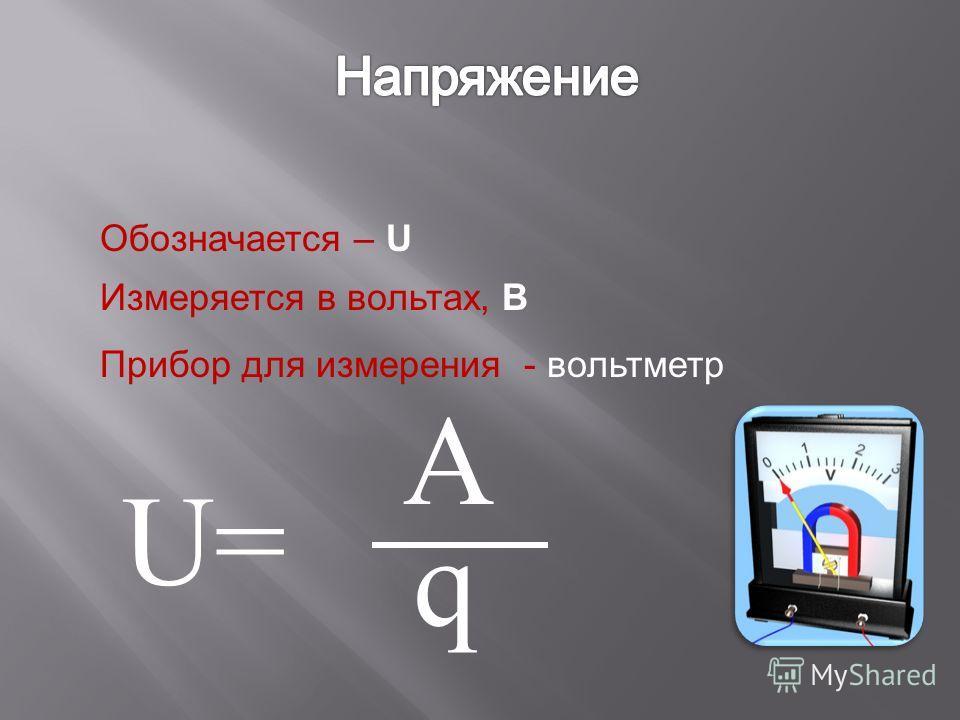 Обозначается – U Измеряется в вольтах, В Прибор для измерения - вольтметр U=U= q А