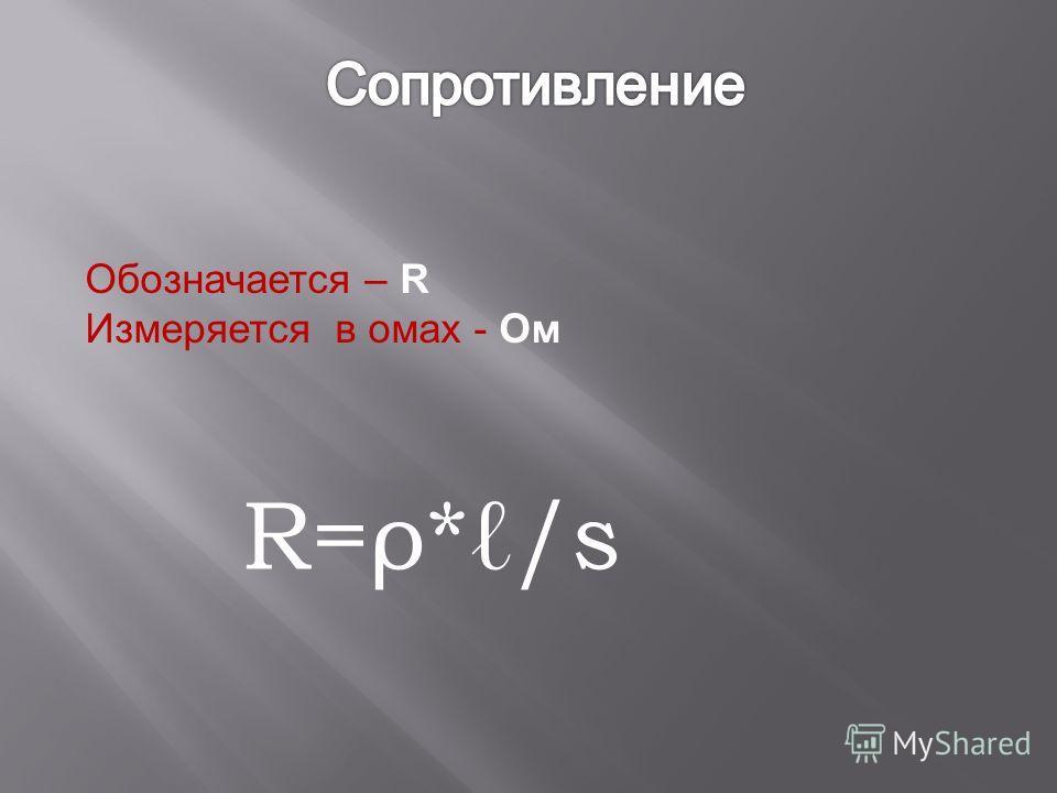 Обозначается – R Измеряется в омах - Ом R=ρ*/s