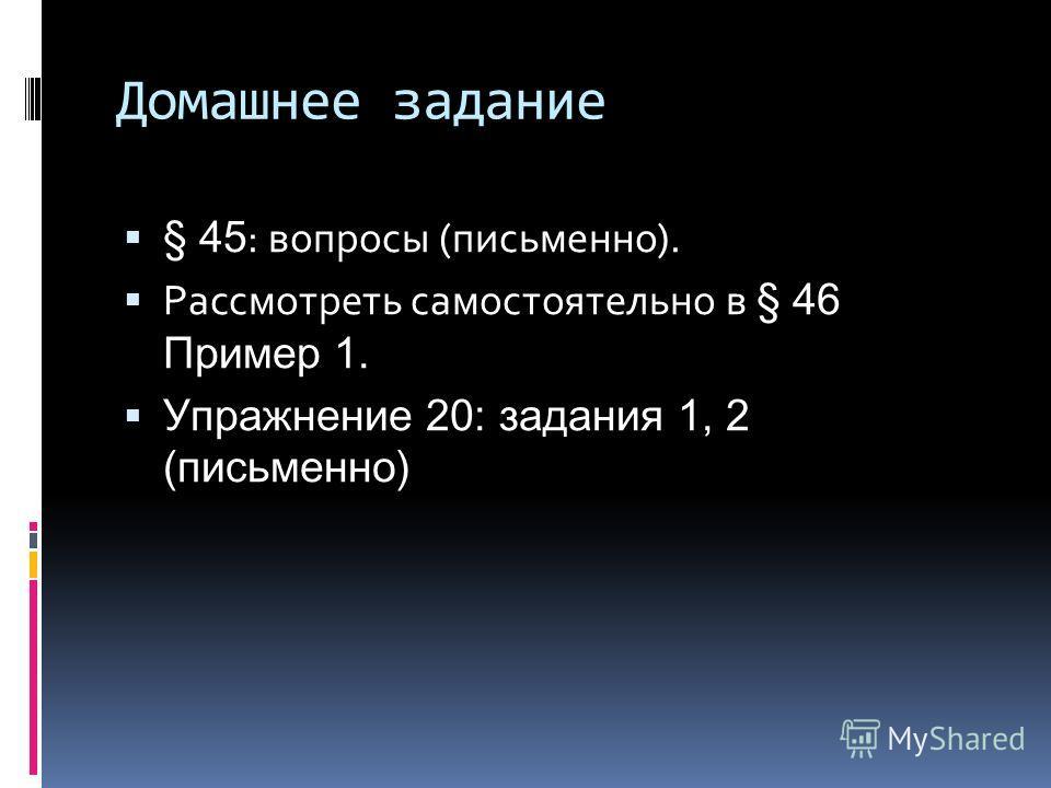 Домашнее задание § 45 : вопросы (письменно). Рассмотреть самостоятельно в § 46 Пример 1. Упражнение 20: задания 1, 2 (письменно)