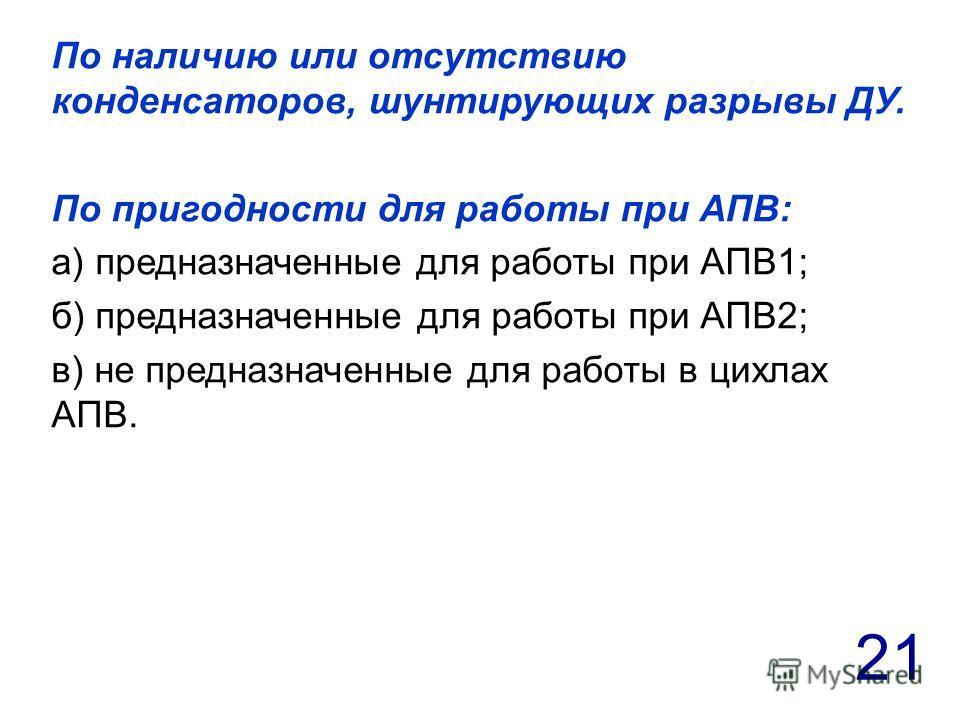 21 По наличию или отсутствию конденсаторов, шунтирующих разрывы ДУ. По пригодности для работы при АПВ: а) предназначенные для работы при АПВ1; б) предназначенные для работы при АПВ2; в) не предназначенные для работы в цихлах АПВ.
