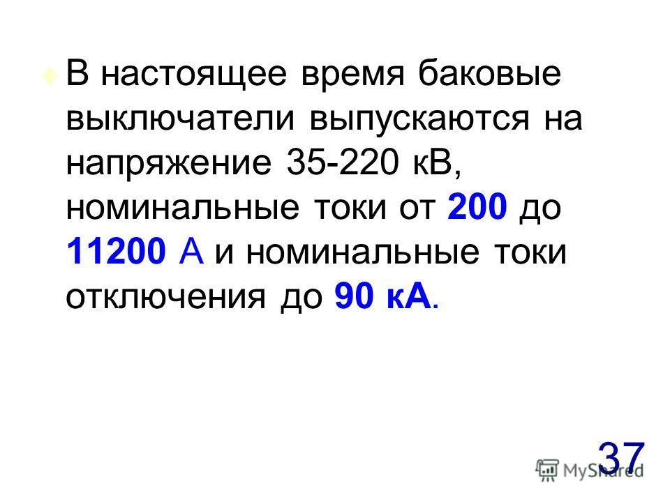 37 t В настоящее время баковые выключатели выпускаются на напряжение 35-220 кВ, номинальные токи от 200 до 11200 А и номинальные токи отключения до 90 кА.