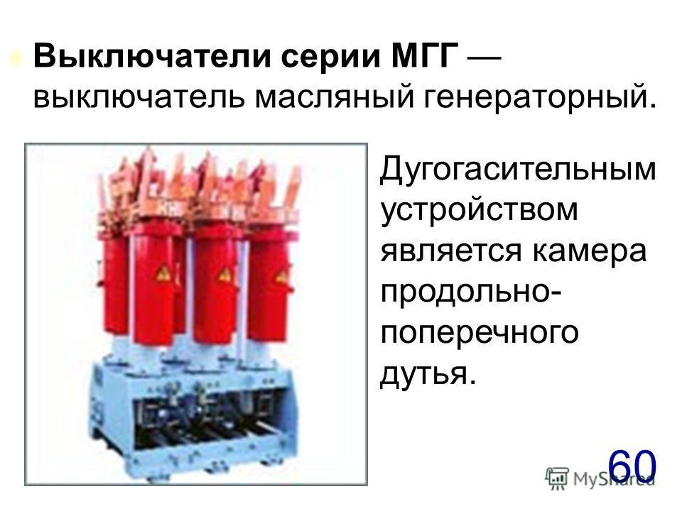 60 t Выключатели серии МГГ выключатель масляный генераторный. Дугогасительным устройством является камера продольно- поперечного дутья.