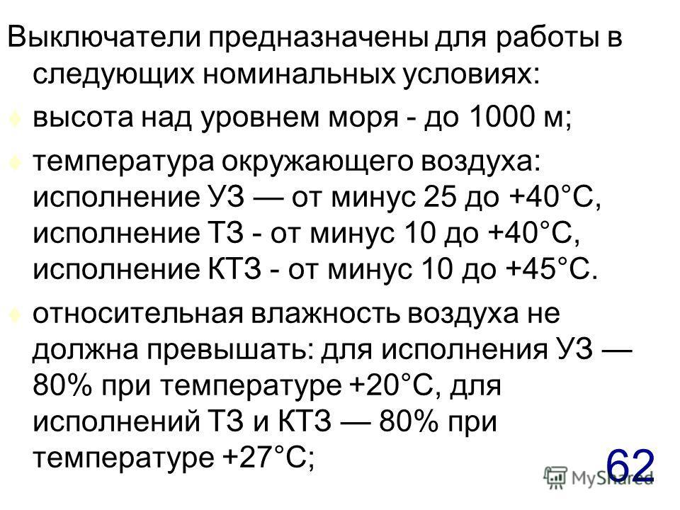62 Выключатели предназначены для работы в следующих номинальных условиях: t высота над уровнем моря - до 1000 м; t температура окружающего воздуха: исполнение УЗ от минус 25 до +40°С, исполнение ТЗ - от минус 10 до +40°С, исполнение КТЗ - от минус 10
